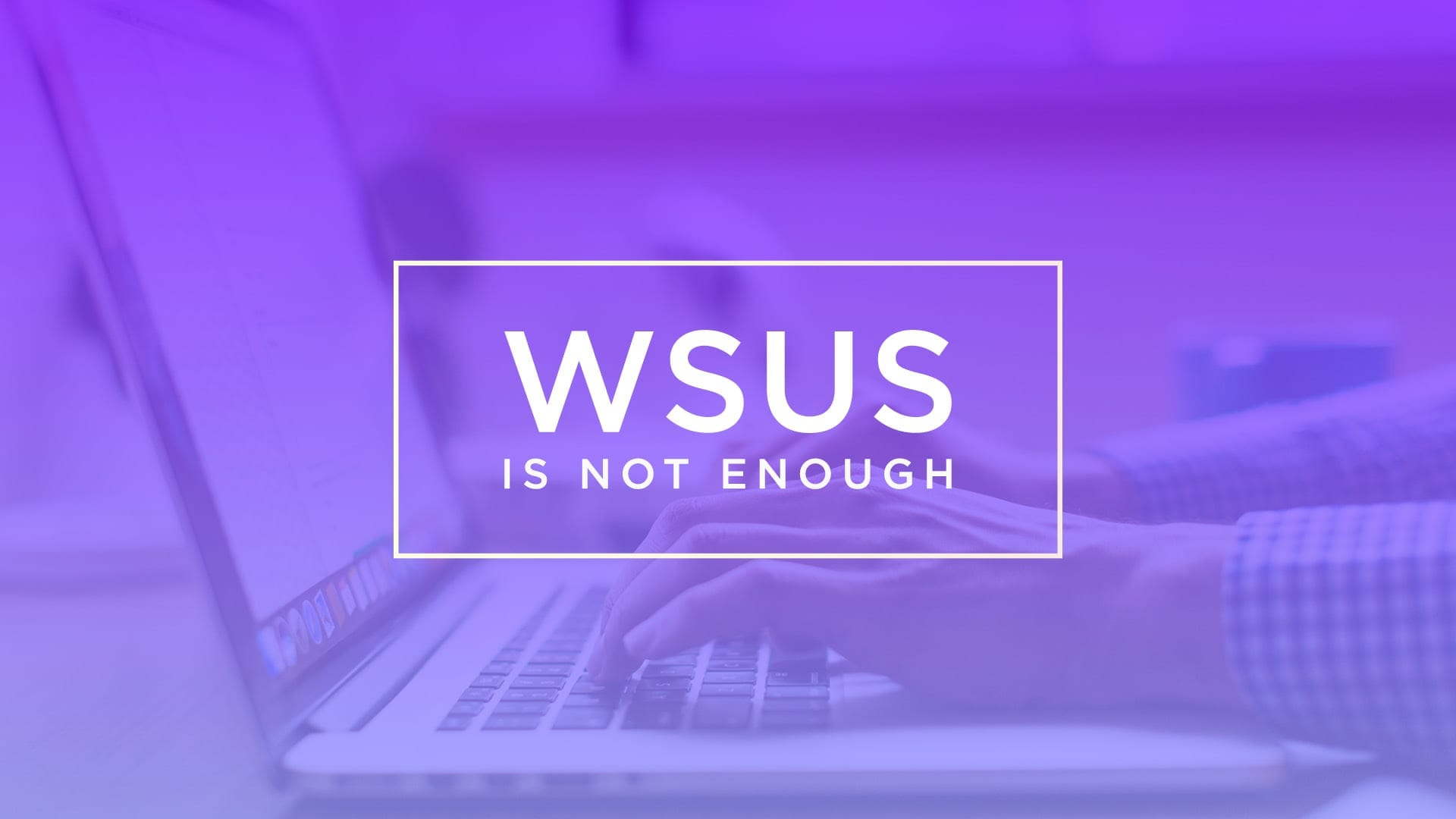 Microsoft WSUS is Not Enough